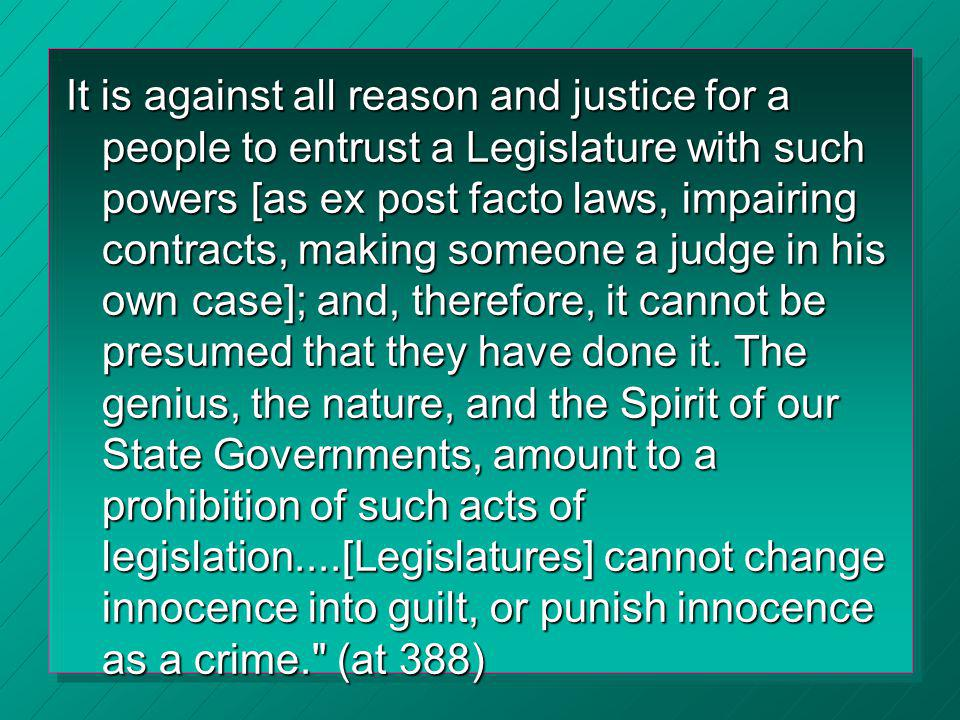 It is against all reason and justice for a people to entrust a Legislature with such powers [as ex post facto laws, impairing contracts, making someone a judge in his own case]; and, therefore, it cannot be presumed that they have done it.